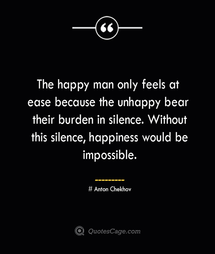 The happy man only feels at ease because the unhappy bear their burden in silence. Without this silence happiness would be impossible. Anton Chekhov