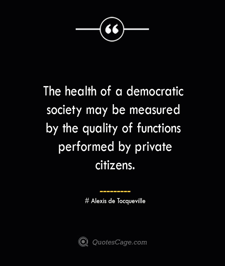 The health of a democratic society may be measured by the quality of functions performed by private citizens.— Alexis de Tocqueville