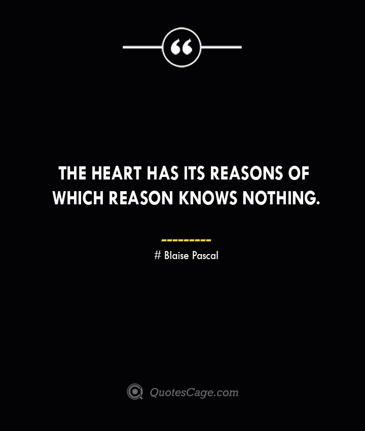 The heart has its reasons of which reason knows nothing. Blaise Pascal
