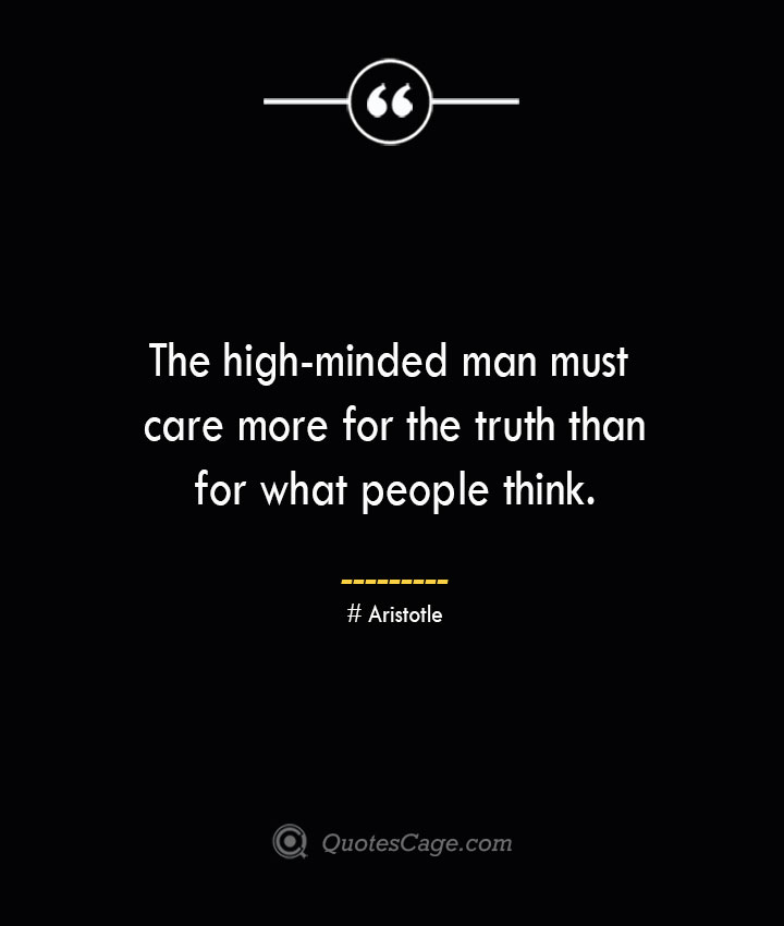 The high minded man must care more for the truth than for what people think.— Aristotle