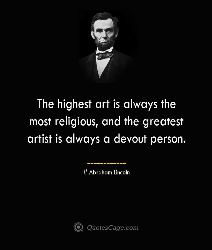 The highest art is always the most religious and the greatest artist is always a devout person. –Abraham Lincoln