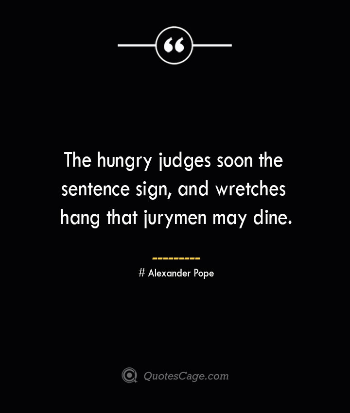 The hungry judges soon the sentence sign and wretches hang that jurymen may dine.— Alexander Pope