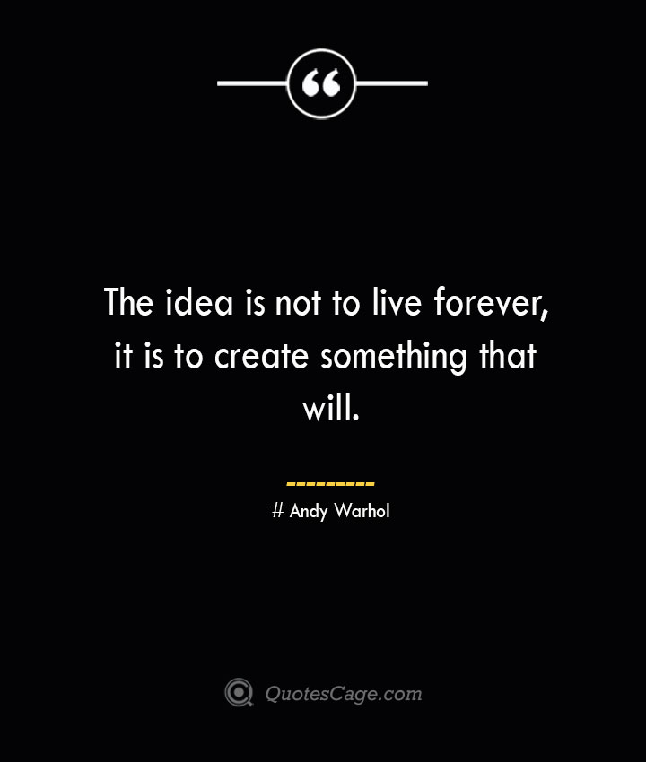 The idea is not to live forever it is to create something that will.— Andy Warhol