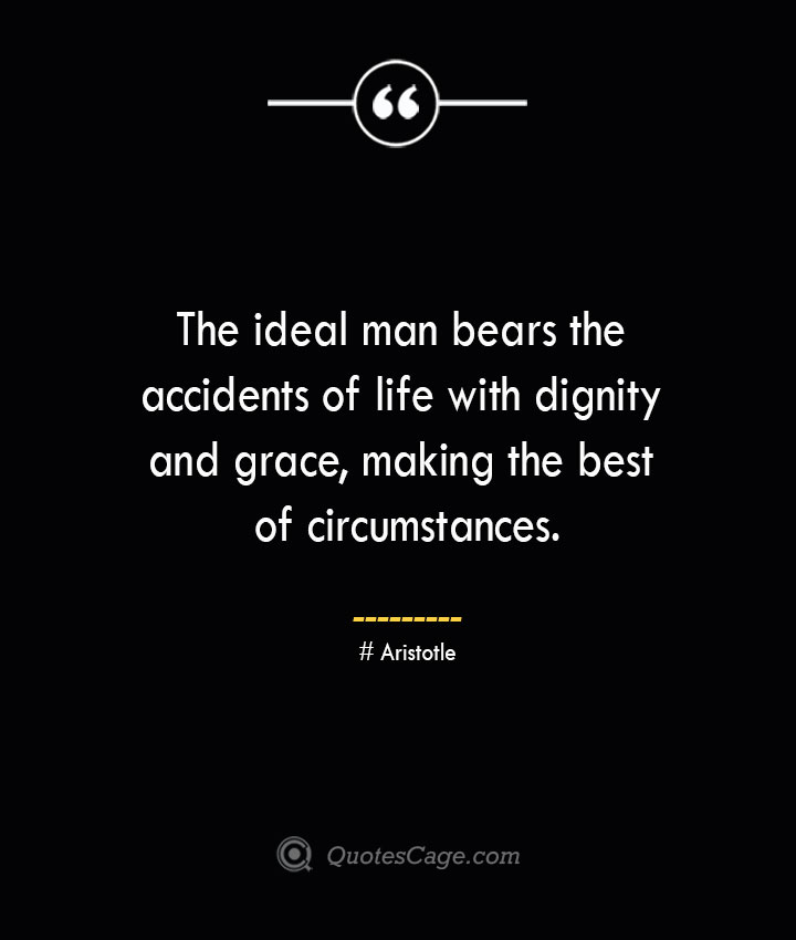 The ideal man bears the accidents of life with dignity and grace making the best of circumstances. Aristotle