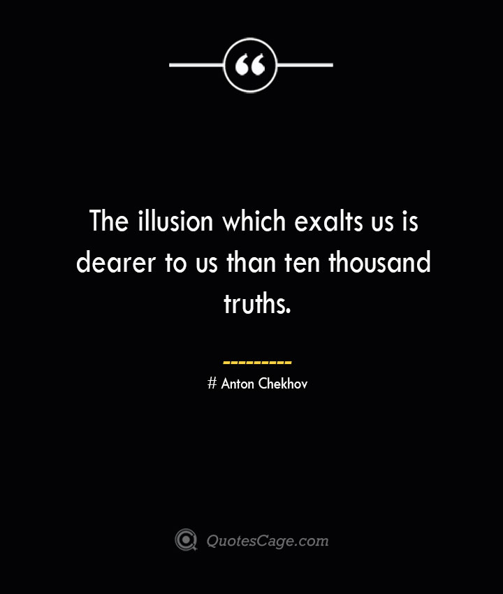 The illusion which exalts us is dearer to us than ten thousand truths.— Anton Chekhov