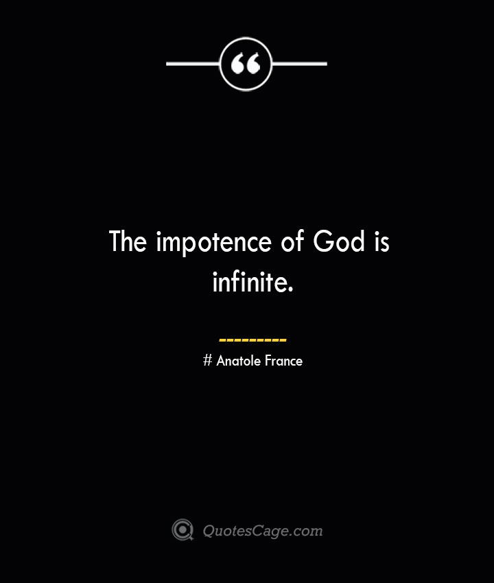 The impotence of God is infinite. Anatole France