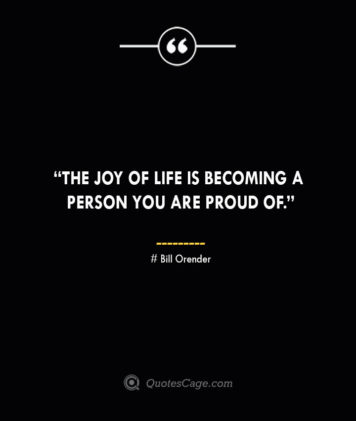 The joy of life is becoming a person you are proud of. —Bill Orender