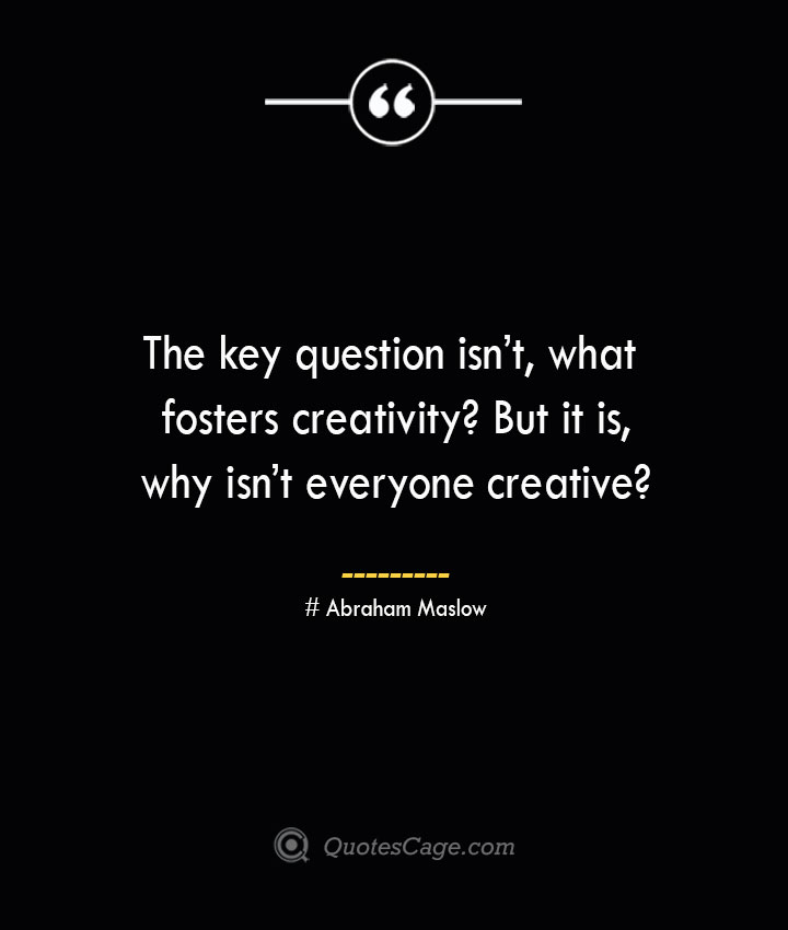 The key question isnt what fosters creativity But it is why isnt everyone creative Abraham Maslow