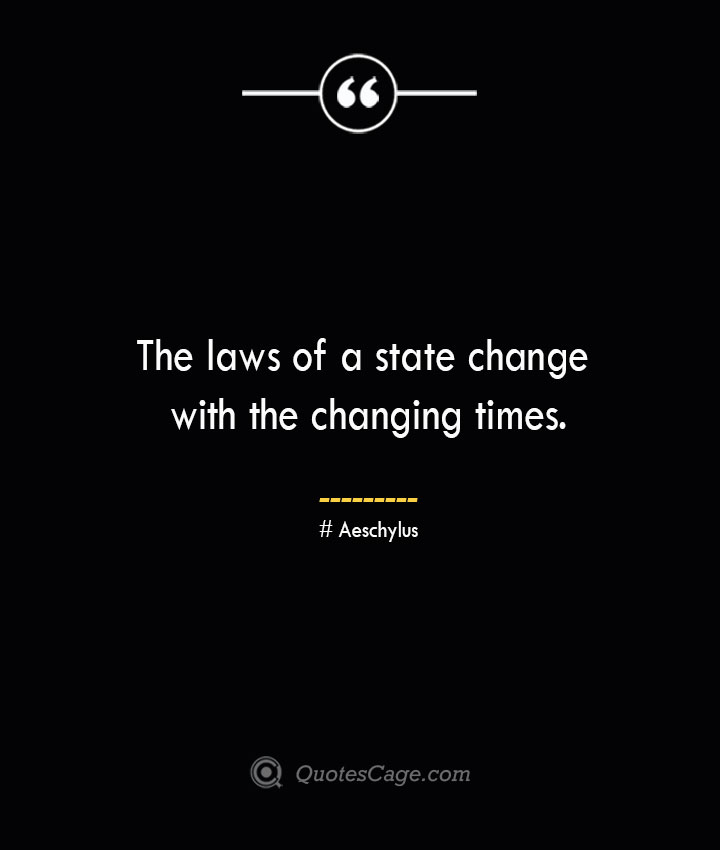 The laws of a state change with the changing times. Aeschylus