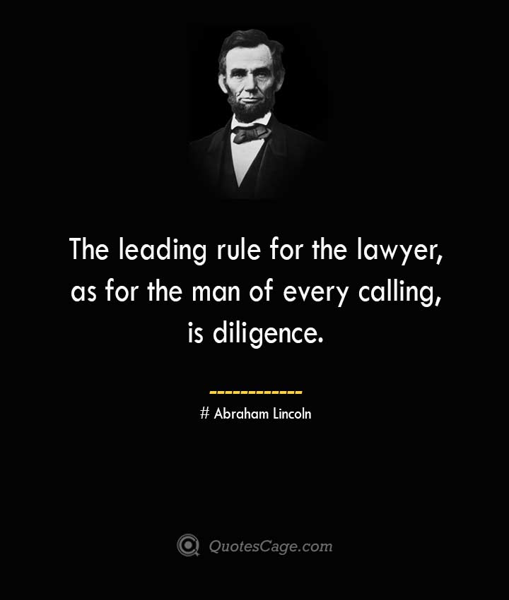The leading rule for the lawyer as for the man of every calling is diligence. –Abraham Lincoln