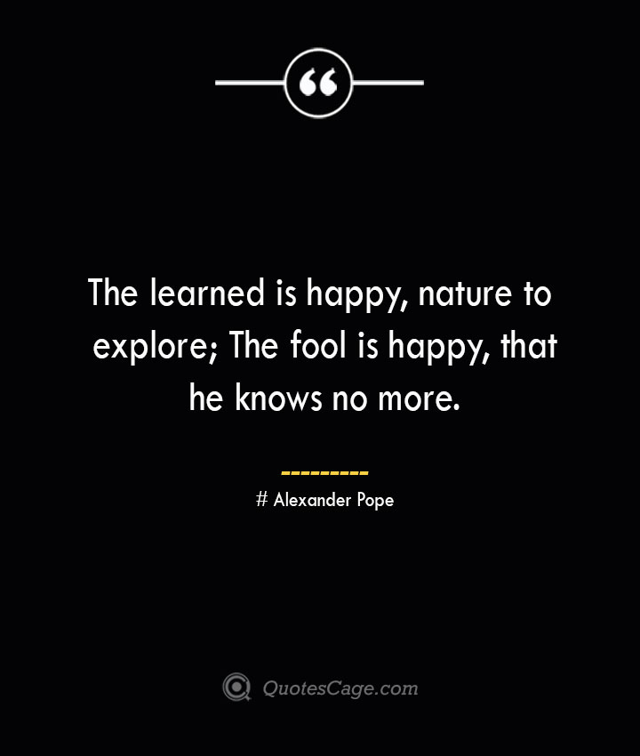 The learned is happy nature to explore The fool is happy that he knows no more.— Alexander Pope