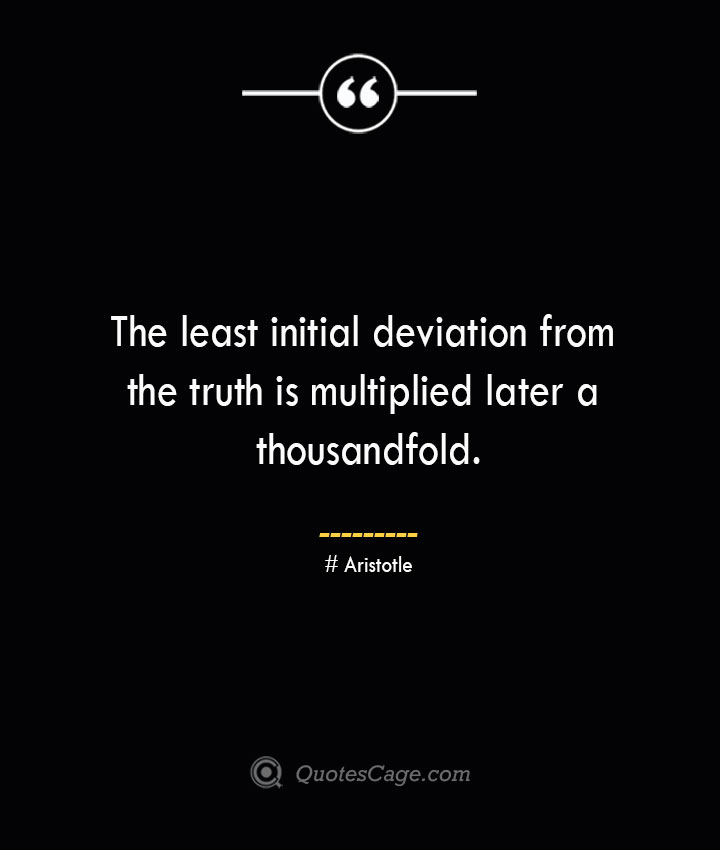 The least initial deviation from the truth is multiplied later a thousandfold. Aristotle