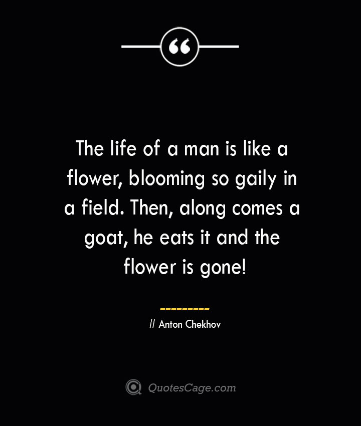 The life of a man is like a flower blooming so gaily in a field. Then along comes a goat he eats it and the flower is gone— Anton Chekhov