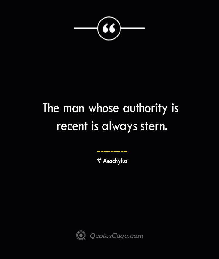 The man whose authority is recent is always stern. Aeschylus