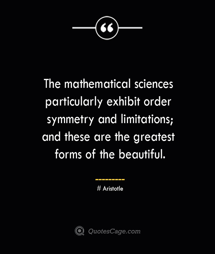 The mathematical sciences particularly exhibit order symmetry and limitations and these are the greatest forms of the beautiful.— Aristotle