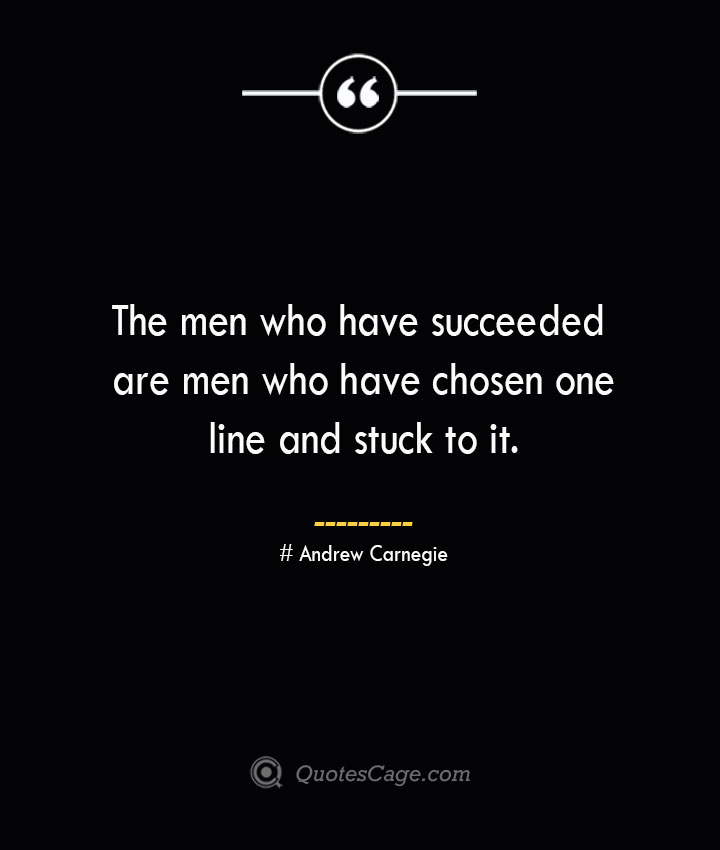 The men who have succeeded are men who have chosen one line and stuck to it.— Andrew Carnegie