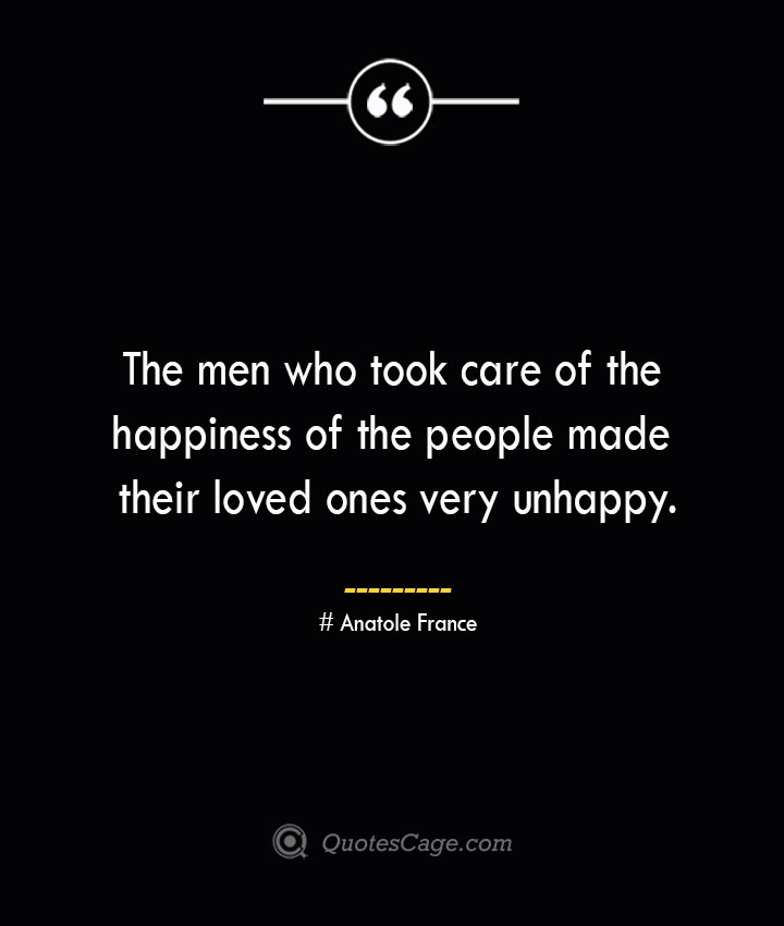 The men who took care of the happiness of the people made their loved ones very unhappy.— Anatole France