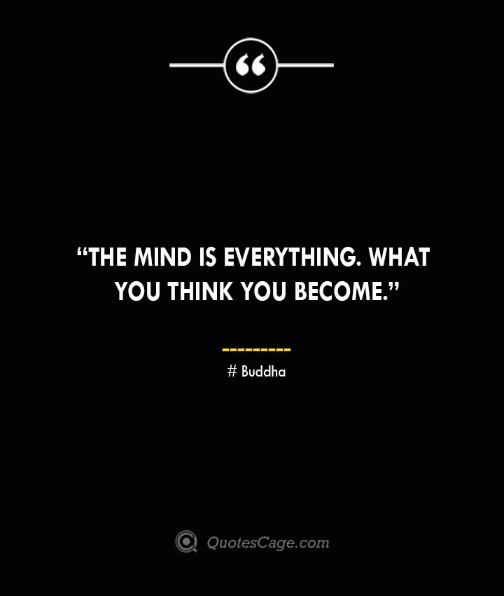 The mind is everything. What you think you become. —Buddha