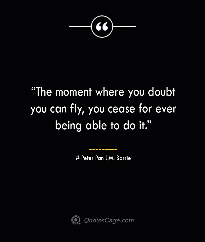 The moment where you doubt you can fly you cease for ever being able to do it. —Peter Pan J.M. Barrie