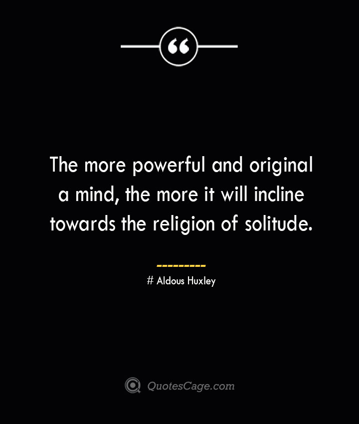 The more powerful and original a mind the more it will incline towards the religion of solitude.— Aldous