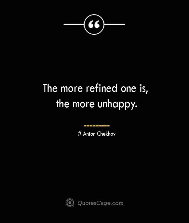 The more refined one is the more unhappy. Anton Chekhov