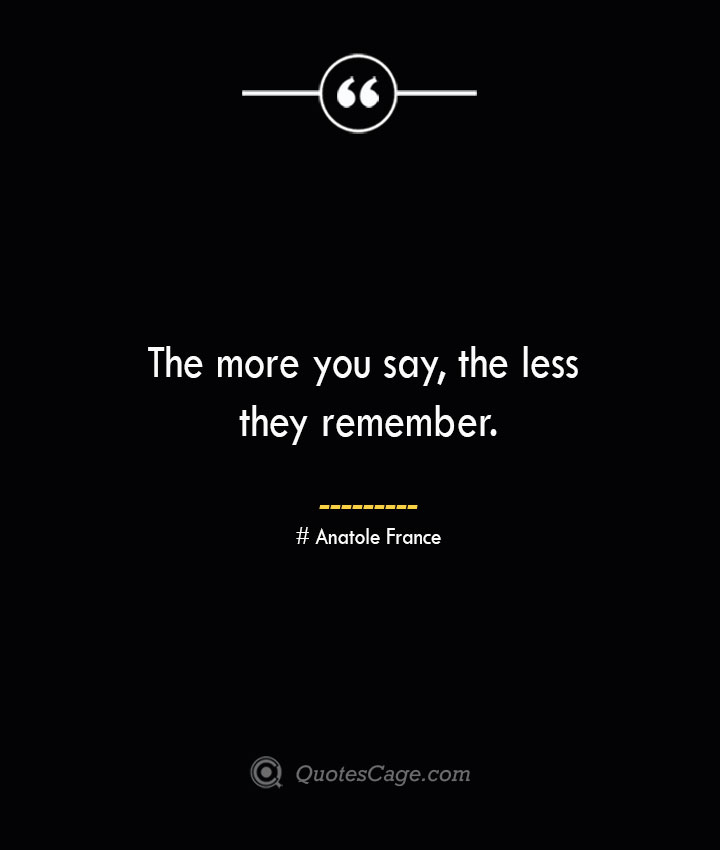 The more you say the less they remember. Anatole France