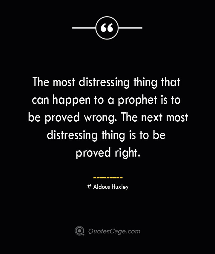The most distressing thing that can happen to a prophet is to be proved wrong. The next most distressing thing is to be proved right.— Aldous