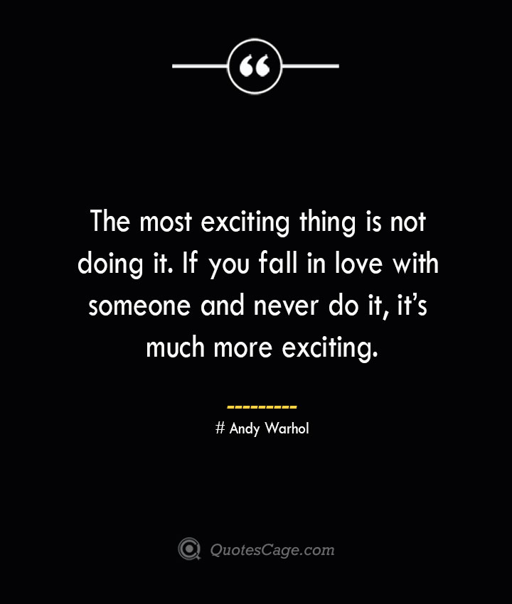 The most exciting thing is not doing it. If you fall in love with someone and never do it its much more exciting.— Andy Warhol