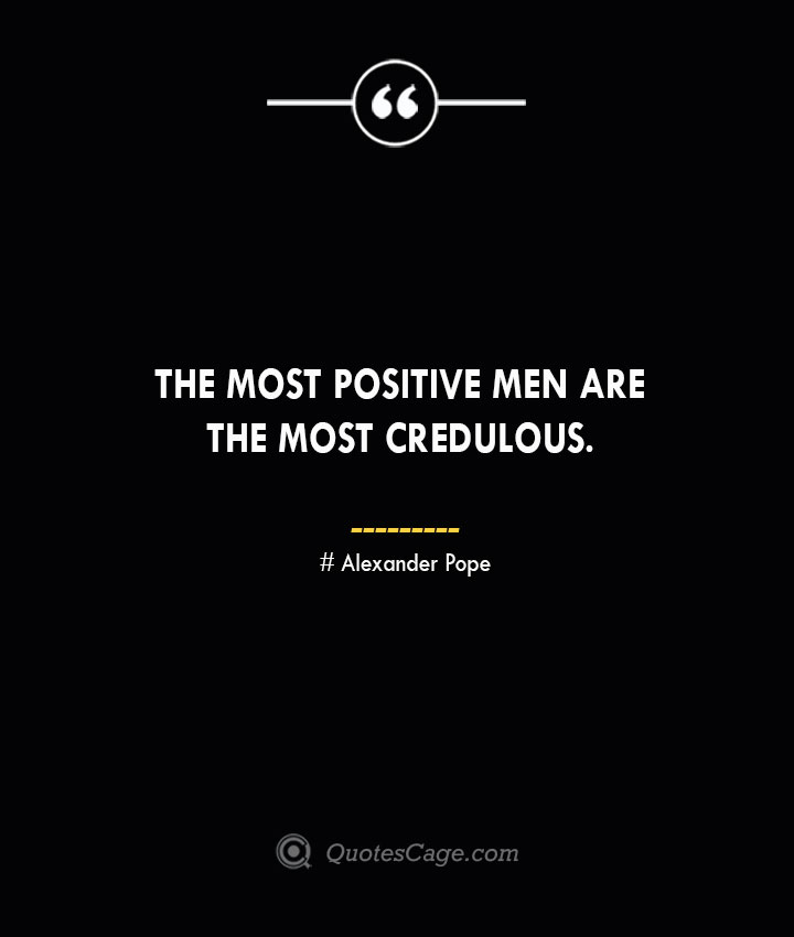 The most positive men are the most credulous.— Alexander Pope