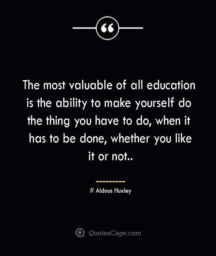 The most valuable of all education is the ability to make yourself do the thing you have to do when it has to be done whether you like it or not.— Aldous Huxley 1