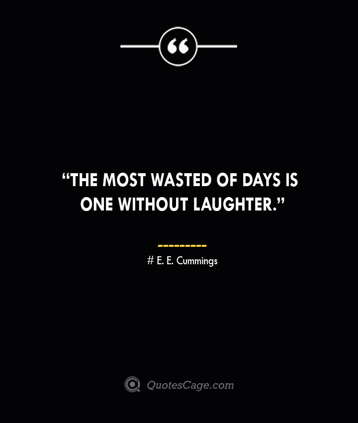 The most wasted of days is one without laughter. —E. E. Cummings