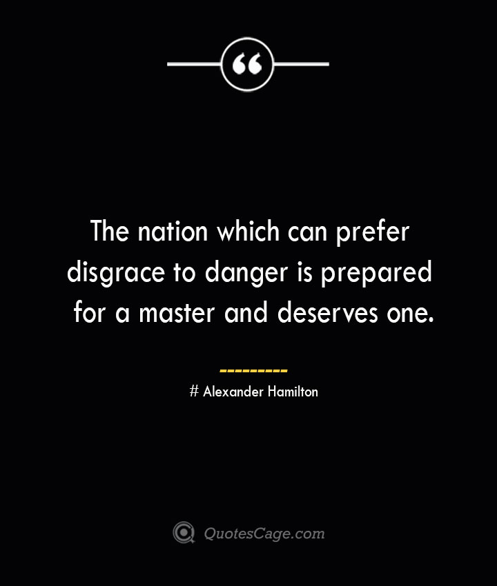 The nation which can prefer disgrace to danger is prepared for a master and deserves one. Alexander Hamilton