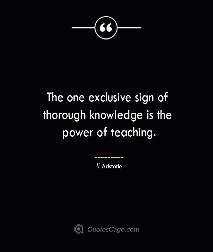 The one exclusive sign of thorough knowledge is the power of teaching. Aristotle