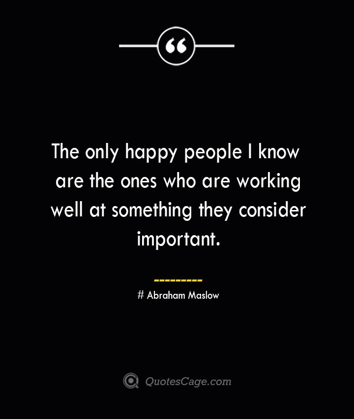 The only happy people I know are the ones who are working well at something they consider important. Abraham Maslow