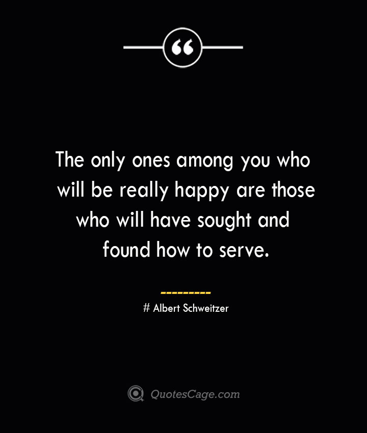 The only ones among you who will be really happy are those who will have sought and found how to serve.— Albert Schweitzer