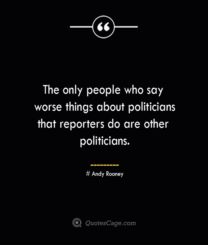 The only people who say worse things about politicians that reporters do are other politicians.— Andy Rooney