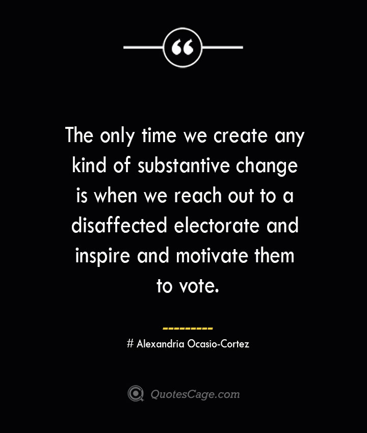 The only time we create any kind of substantive change is when we reach out to a disaffected electorate and inspire and motivate them to vote. Alexandria Ocasio Cortez