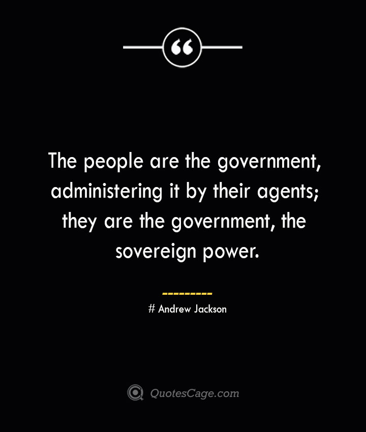 The people are the government administering it by their agents they are the government the sovereign power.— Andrew Jackson