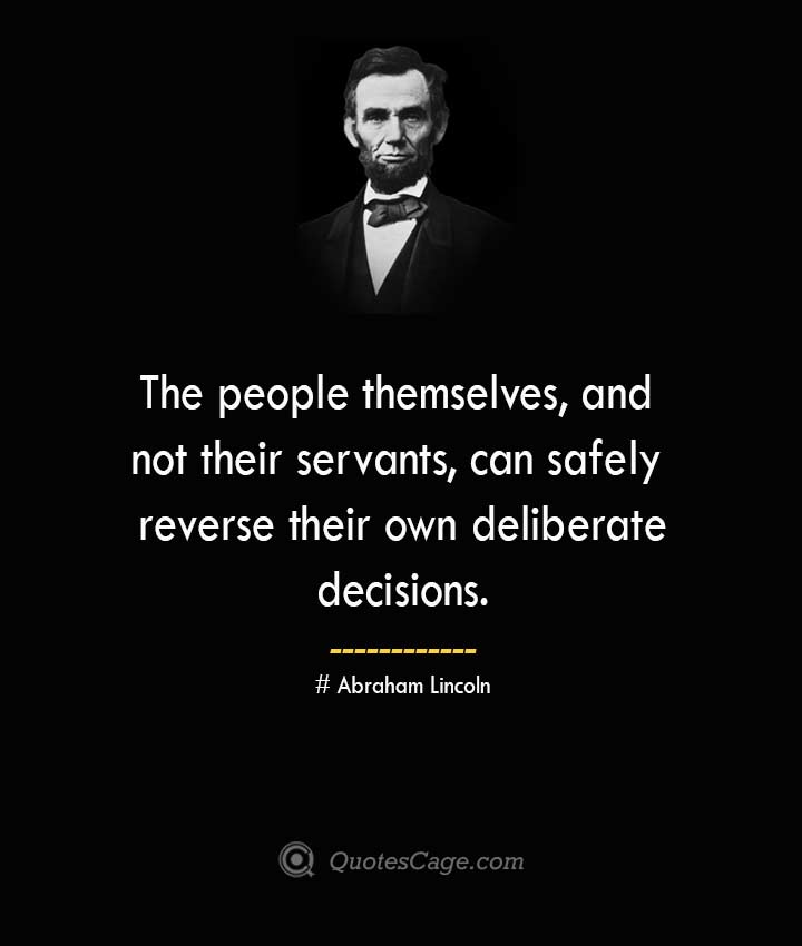 The people themselves and not their servants can safely reverse their own deliberate decisions. –Abraham Lincoln