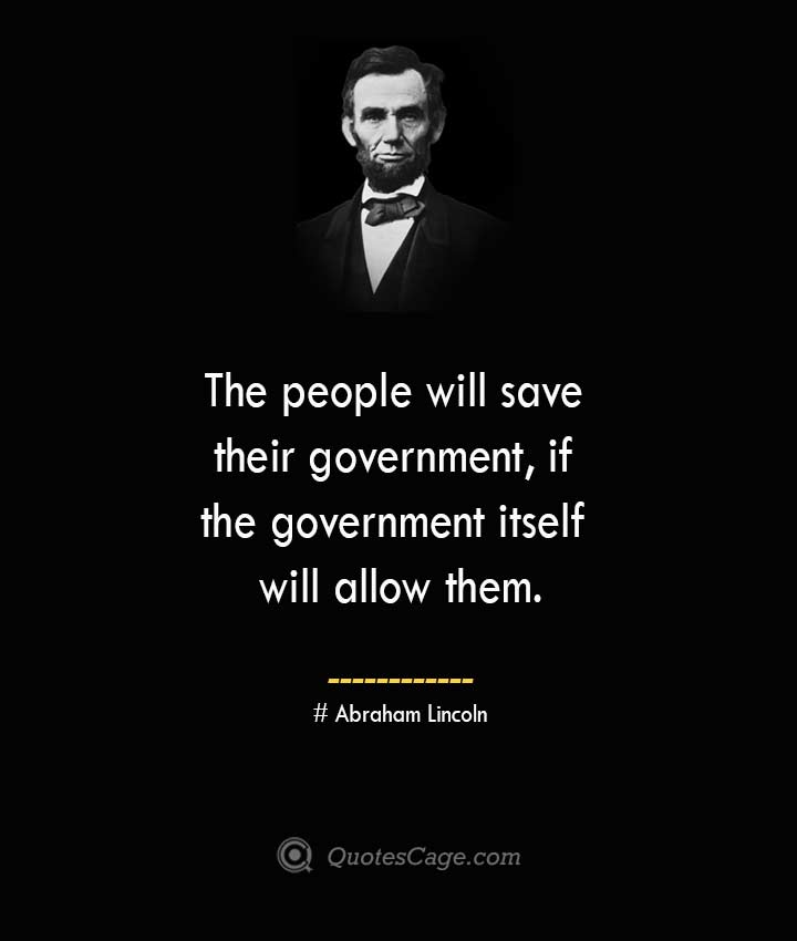 The people will save their government if the government itself will allow them. –Abraham Lincoln