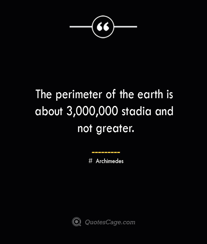 The perimeter of the earth is about 3000000 stadia and not greater.— Archimedes