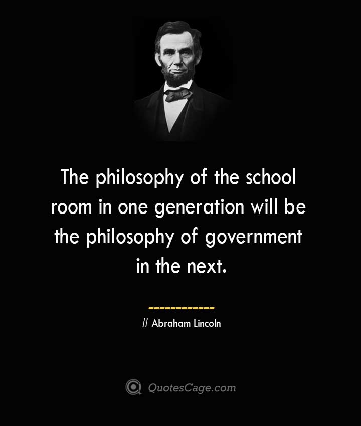 The philosophy of the school room in one generation will be the philosophy of government in the next. –Abraham Lincoln