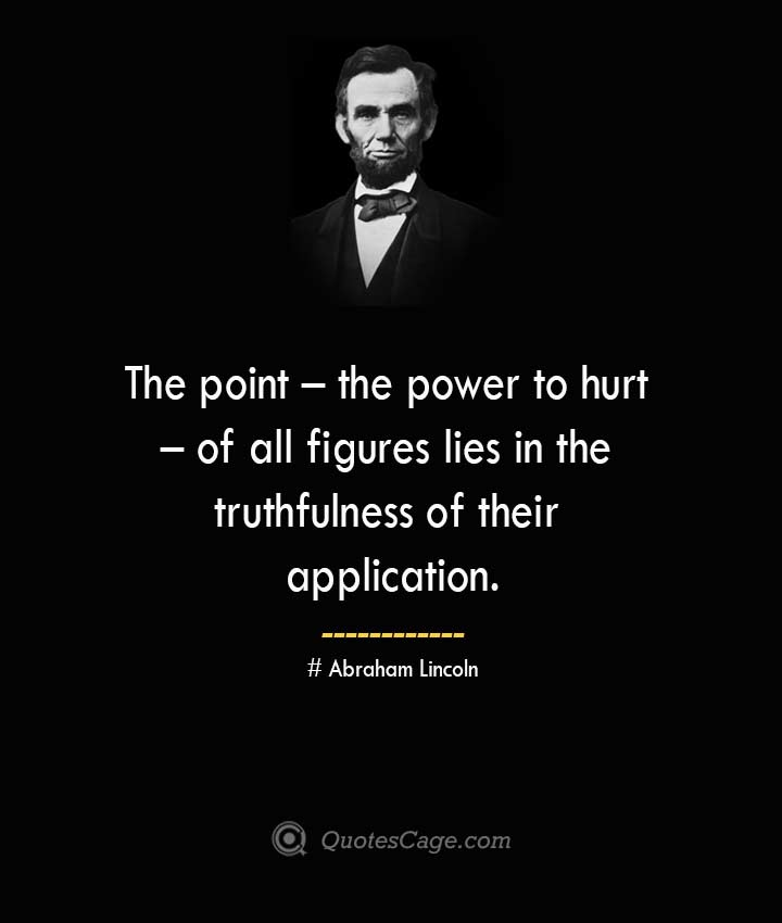 The point – the power to hurt – of all figures lies in the truthfulness of their application. –Abraham Lincoln