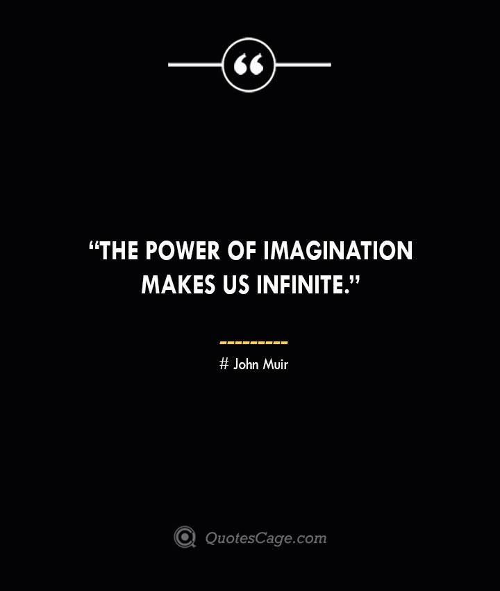 The power of imagination makes us infinite. —John Muir