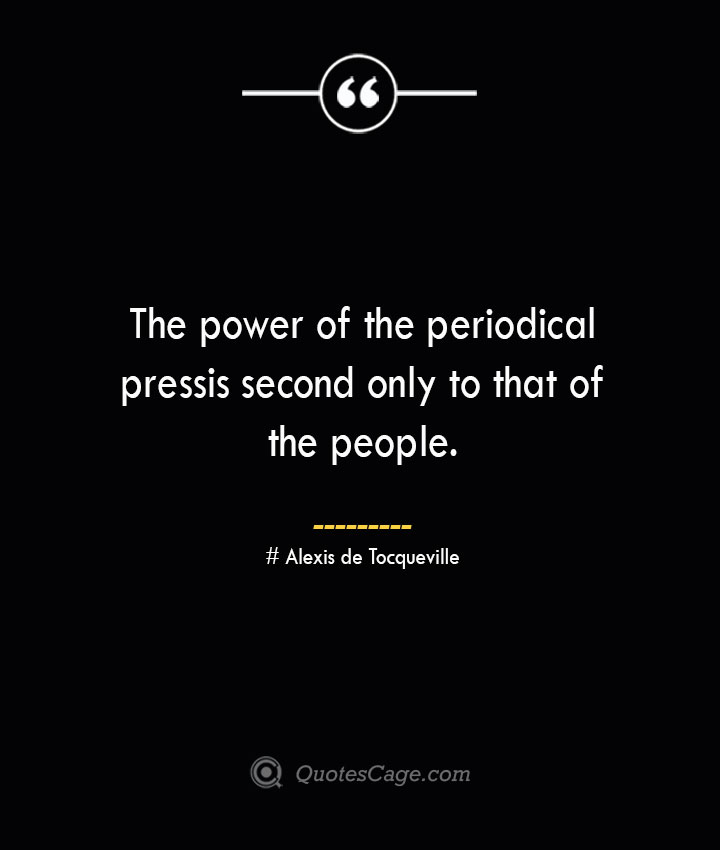 The power of the periodical press is second only to that of the people.— Alexis de Tocqueville