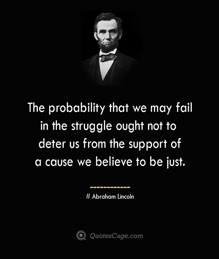 The probability that we may fail in the struggle ought not to deter us from the support of a cause we believe to be just. –Abraham Lincoln