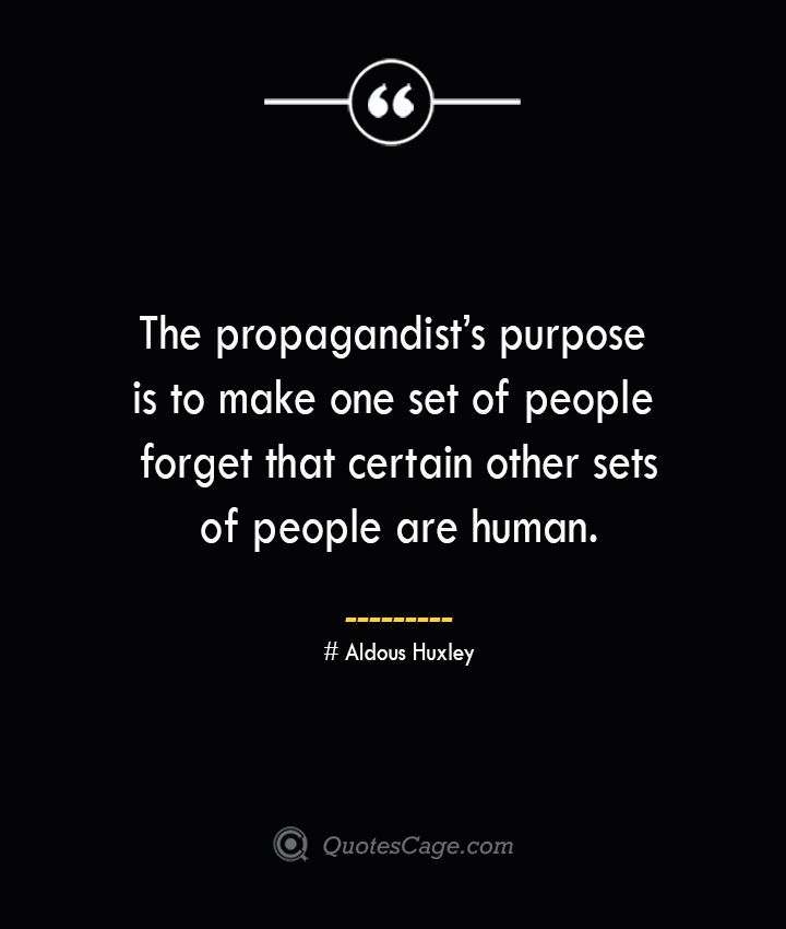 The propagandists purpose is to make one set of people forget that certain other sets of people are human.— Aldous