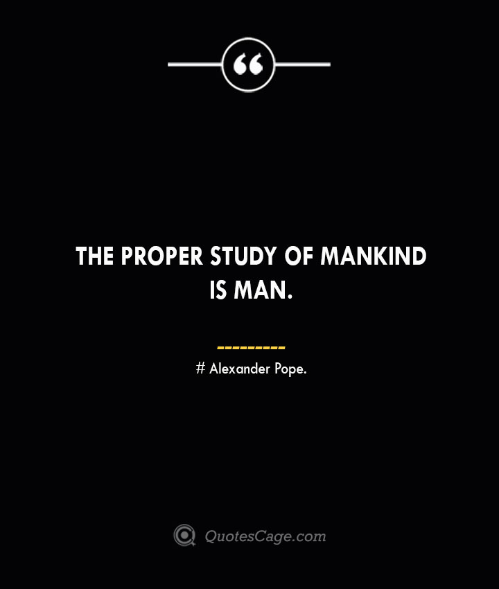 The proper study of mankind is man.— Alexander Pope