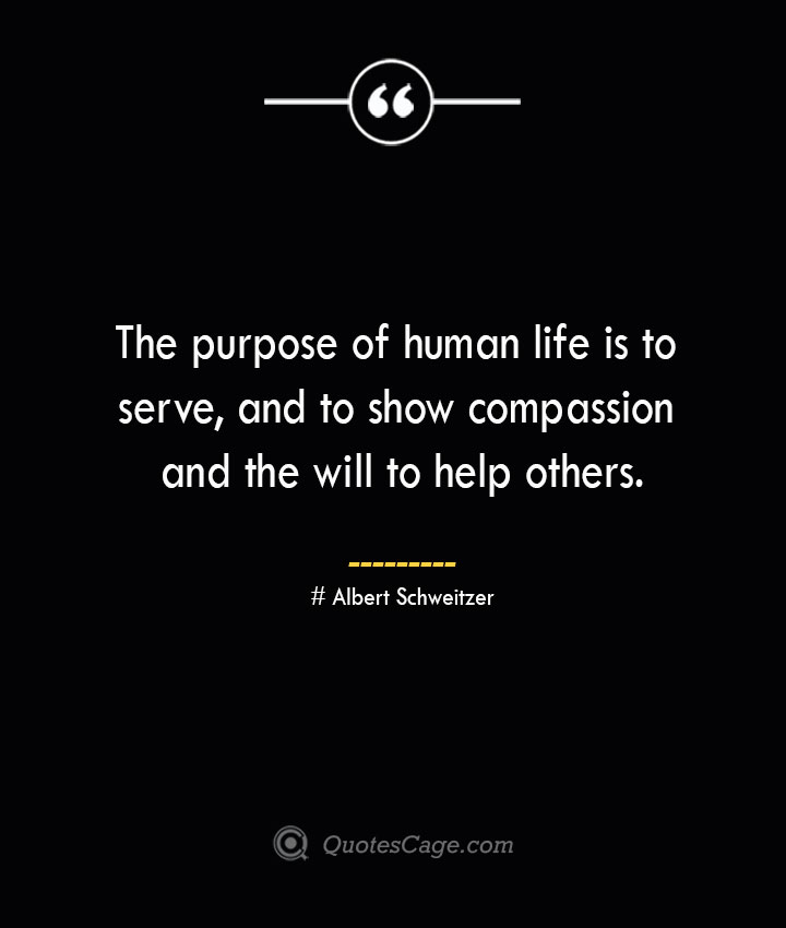 The purpose of human life is to serve and to show compassion and the will to help others.— Albert Schweitzer 1