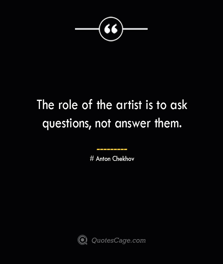 The role of the artist is to ask questions not answer them. Anton Chekhov